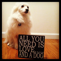 All You Need Is Love....And A Dog 8x8 Wood Sign