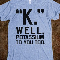 """K."" Well, Potassium To You Too - Totally Awesome Text Tees"