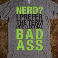 Nerd? I Prefer The Term Intellectual Bad Ass