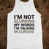 I'm not slurring my words. I'm talking in cursive. - Coincidence