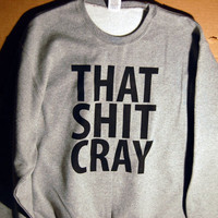 That Shit Cray Sweatshirt Limited Print All Sizes s m l by scstees