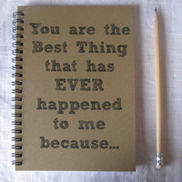 You are the Best Thing that has EVER happened to me because...- 5 x 7 journal