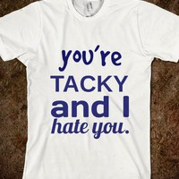 you're tacky and I hate you - Julianne's Apparel