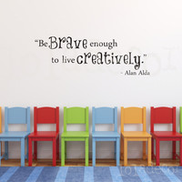 PLAYROOM - ART ROOM Vinyl Decal - Be Brave Enough to Live Creatively - alan alda quote