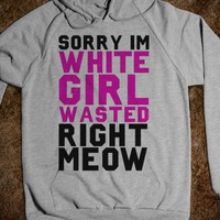 Sorry I&#x27;m White Girl Wasted Right Meow (Hoodie) - xpress