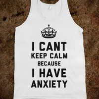 I Can't Keep Calm Because I Have Anxiety - Anxiety Friends