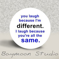 """You Laugh Because I'm Different. I Laugh Because You're All The Same."" Pin button"