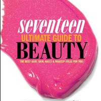 Seventeen Ultimate Guide to Beauty: The Best Hair, Skin, Nails & Makeup Ideas For You [Bargain Price] [Paperback]