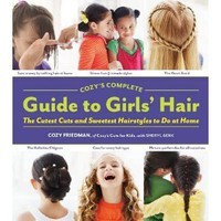 Cozy`s Complete Guide to Girls` Hair: Cozy Friedman, Sheryl Berk: 9781579654221: Books