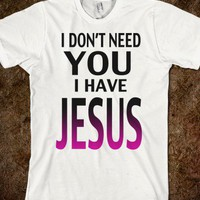 I Don't Need You! I Have Jesus!