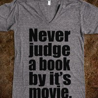 NEVER JUDGE A BOOK BY IT&#x27;S MOVIE.