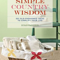 BARNES & NOBLE | Country Living Simple Country Wisdom: 501 Old-Fashioned Ideas to Simplify Your Life by Susan Waggoner, Hearst Books | Hardcover