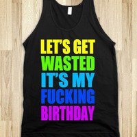 LET'S GET WASTED IT'S MY FUCKING BIRTHDAY