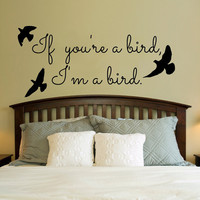 If you&#x27;re a bird, I&#x27;m a bird.. Vinyl Wall Decal Sticker Art