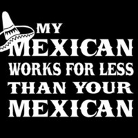 T-Shirt Hell :: MY MEXICAN WORKS FOR LESS THAN YOU MEXICAN