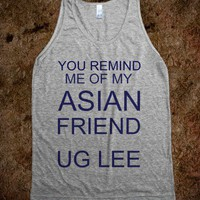 You remind me of my asian friend ug lee