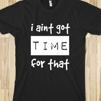 i aint got time for that - The BrutNator - Skreened T-shirts, Organic Shirts, Hoodies, Kids Tees, Baby One-Pieces and Tote Bags
