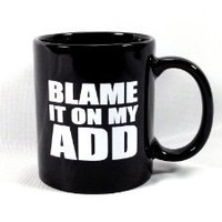 "Amazon.com: ""BLAME IT ON MY ADD"" Black Coffee / Tea Mug: Sports & Outdoors"