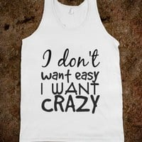 i dont want easy i want crazy - Julianne's Apparel - Skreened T-shirts, Organic Shirts, Hoodies, Kids Tees, Baby One-Pieces and Tote Bags