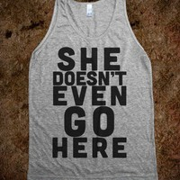 She Doesn't Even Go Here - TheSwagin - Skreened T-shirts, Organic Shirts, Hoodies, Kids Tees, Baby One-Pieces and Tote Bags