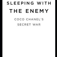Sleeping with the Enemy: Coco Chanel&#x27;s Secret War