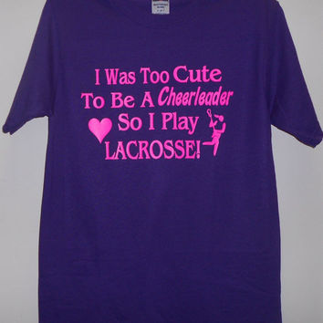 I was too cute to be a cheerleader so i play lacrosse for Custom shirts fast delivery