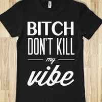 Bitch Don't Kill My Vibe (Junior) - xpress - Skreened T-shirts, Organic Shirts, Hoodies, Kids Tees, Baby One-Pieces and Tote Bags