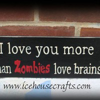 I love you more than zombies love brains sign | icehousecrafts - Folk Art & Primitives on ArtFire