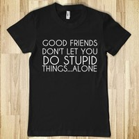 "Good Friends Don""t Let You Do Stupid Things Alone"