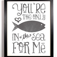 You're The Only Fish In The Sea For Me Special Grey, Typography Print, 8 x 10