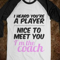 I HEARD YOU'RE A PLAYER. NICE TO MEET YOU I'm the coach. - youregonnalovethis - Skreened T-shirts, Organic Shirts, Hoodies, Kids Tees, Baby One-Pieces and Tote Bags