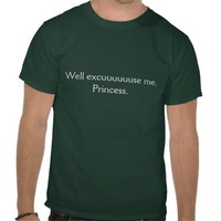 Well excuuuuuuse me, Princess- the shirt! from Zazzle.com