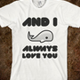I *WHALE* ALWAYS LOVE YOU - dayDREAM designs - Skreened T-shirts, Organic Shirts, Hoodies, Kids Tees, Baby One-Pieces and Tote Bags