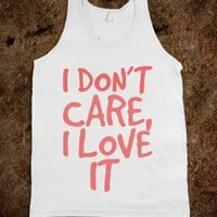 I DONT CARE I LOVE IT - Julianne's Apparel - Skreened T-shirts, Organic Shirts, Hoodies, Kids Tees, Baby One-Pieces and Tote Bags