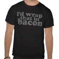 I'd Wrap That In Bacon Tshirts from Zazzle.com