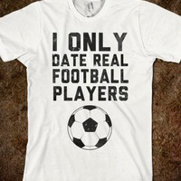 I Only Date Real Football Players - Real Football - Skreened T-shirts, Organic Shirts, Hoodies, Kids Tees, Baby One-Pieces and Tote Bags