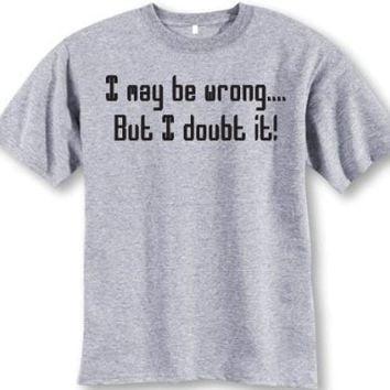 I May Be Wrong..but I Doubt It T-shirt