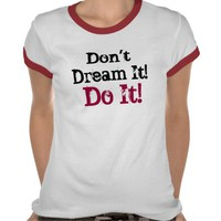 Don't Dream It! Do It! - T-Shirt from Zazzle.com