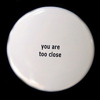You Are Too Close Button Pinback Badge 1 1/2 by theangryrobot