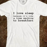 I LOVE SLEEP BECAUSE IT'S LIKE A TIME MACHINE TO BREAKFAST