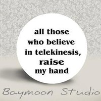 All Those Who Believe in Telekinesis Raise My Hand by BAYMOONSTUDIO