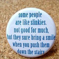 Some people are like Slinkies. Not good for much. But they sure bring a smile when you push them down the stairs by BAYMOONSTUDIO