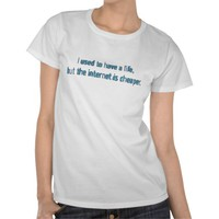 I Used To Have A Life But The Internet Is Cheaper Tee Shirts