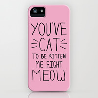 You've Cat to be Kitten Me Right Meow iPhone & iPod Case by LookHUMAN