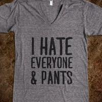 I HATE EVERYONE... & PANTS