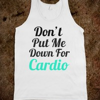 DON'T PUT ME DOWN FOR CARDIO
