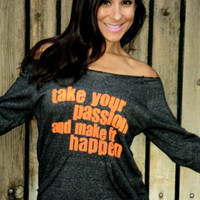 Take Your Passion and Make It Happen Off by FiredaughterClothing