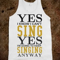 YES I'M GOING TO KEEP SINGING TANK TOP TSHIRT TEE T SHIRT