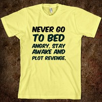 Never go to bed angry, stay awake and plot revenge. funny t-shirt