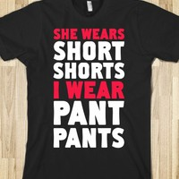 SHE WEARS SHORT SHORTS. I WEAR PANT PANTS.